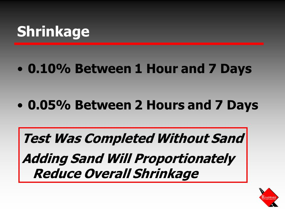 Shrinkage 0.10% Between 1 Hour and 7 Days 0.05% Between 2 Hours and 7 Days Test Was Completed Without Sand Adding Sand Will Proportionately Reduce Overall Shrinkage