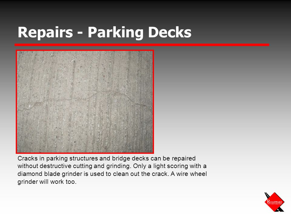 Repairs - Parking Decks Cracks in parking structures and bridge decks can be repaired without destructive cutting and grinding.
