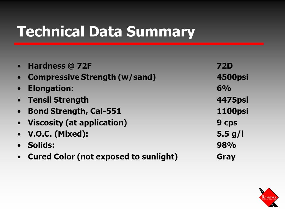 Technical Data Summary Hardness @ 72F72D Compressive Strength (w/sand)4500psi Elongation:6% Tensil Strength4475psi Bond Strength, Cal-5511100psi Viscosity (at application)9 cps V.O.C.