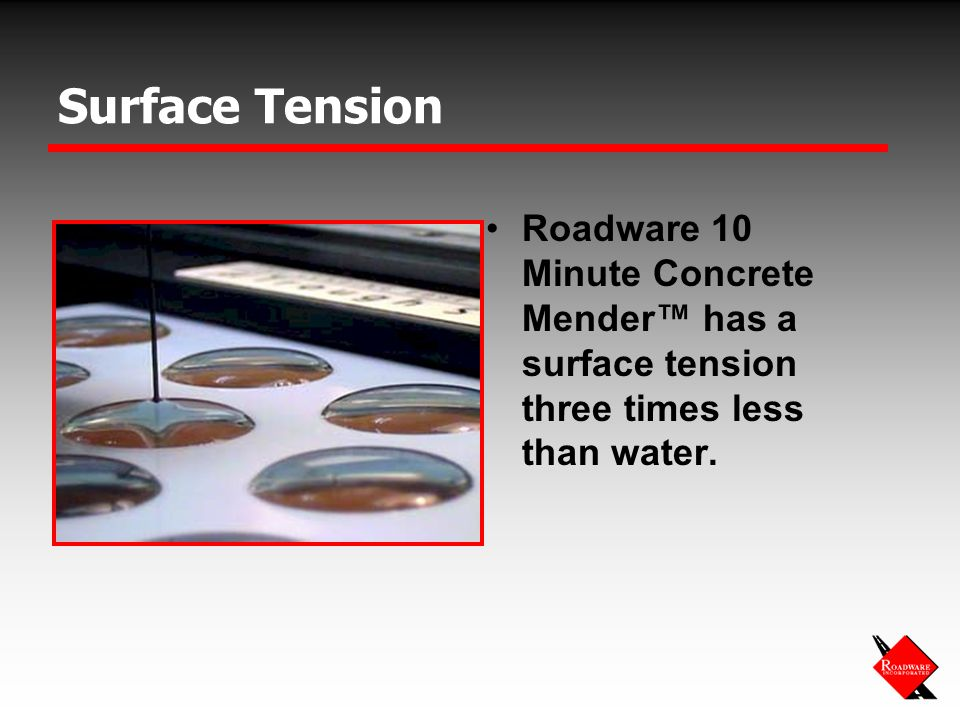 Surface Tension Roadware 10 Minute Concrete Mender has a surface tension three times less than water.