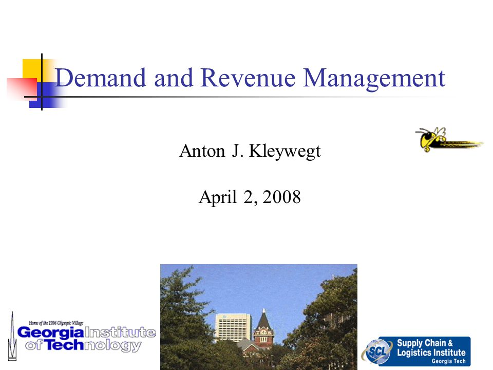 1 Demand and Revenue Management Anton J. Kleywegt April 2, 2008