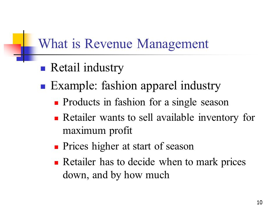 10 What is Revenue Management Retail industry Example: fashion apparel industry Products in fashion for a single season Retailer wants to sell availab