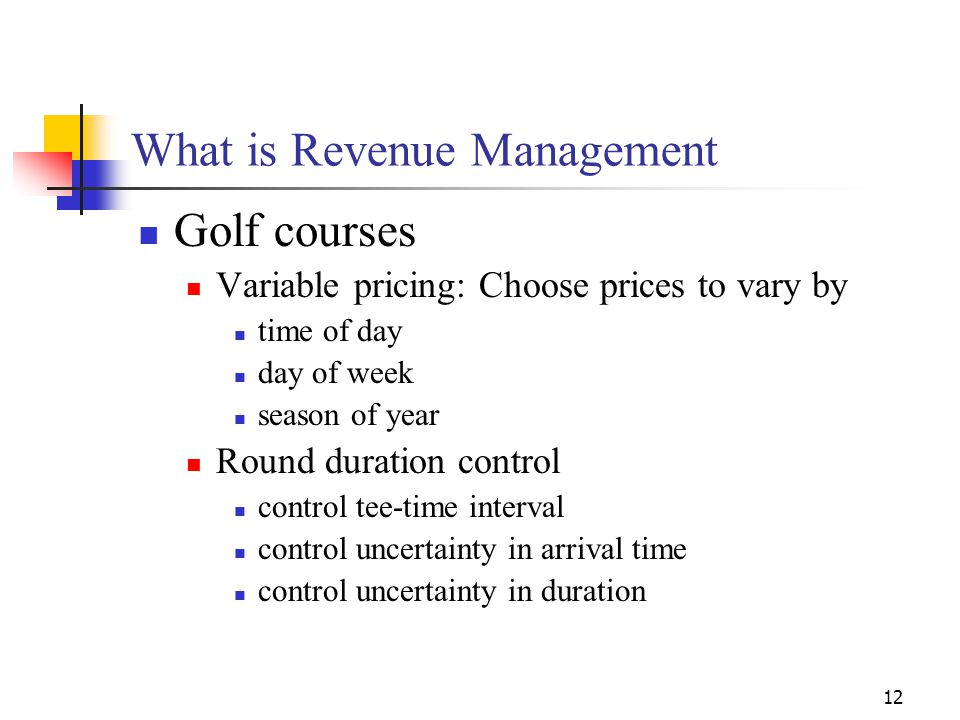 12 What is Revenue Management Golf courses Variable pricing: Choose prices to vary by time of day day of week season of year Round duration control co