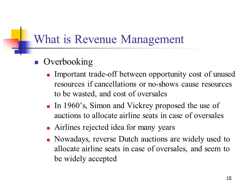 18 What is Revenue Management Overbooking Important trade-off between opportunity cost of unused resources if cancellations or no-shows cause resource