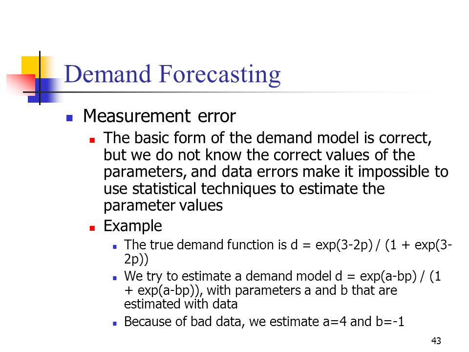 43 Demand Forecasting Measurement error The basic form of the demand model is correct, but we do not know the correct values of the parameters, and da