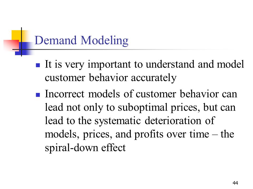 44 It is very important to understand and model customer behavior accurately Incorrect models of customer behavior can lead not only to suboptimal pri