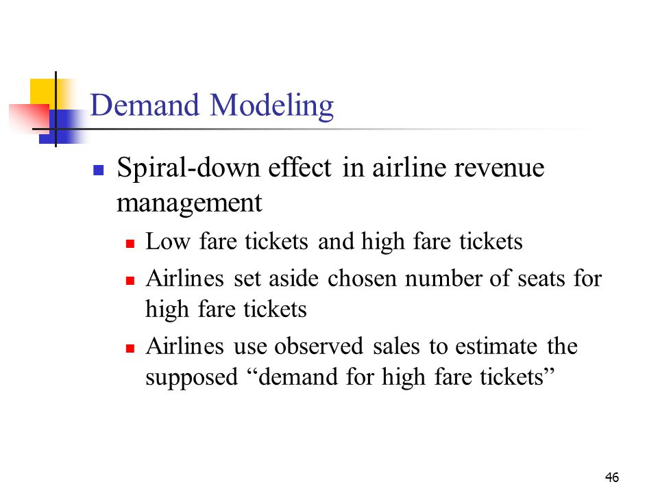 46 Spiral-down effect in airline revenue management Low fare tickets and high fare tickets Airlines set aside chosen number of seats for high fare tic