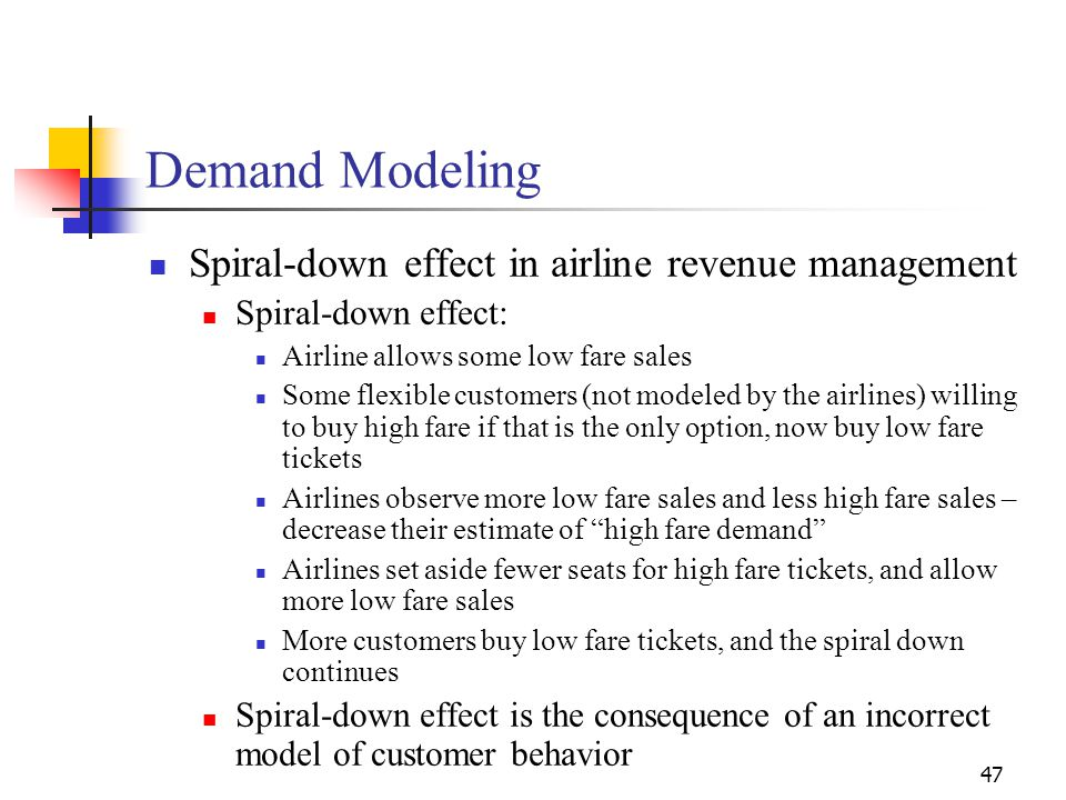 47 Spiral-down effect in airline revenue management Spiral-down effect: Airline allows some low fare sales Some flexible customers (not modeled by the