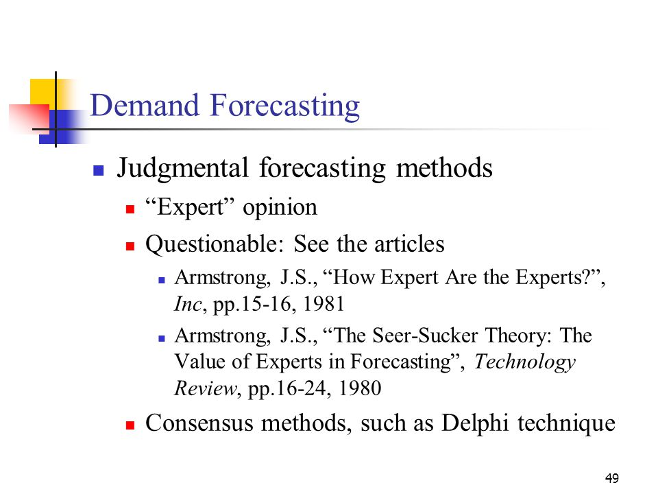 49 Judgmental forecasting methods Expert opinion Questionable: See the articles Armstrong, J.S., How Expert Are the Experts?, Inc, pp.15-16, 1981 Arms
