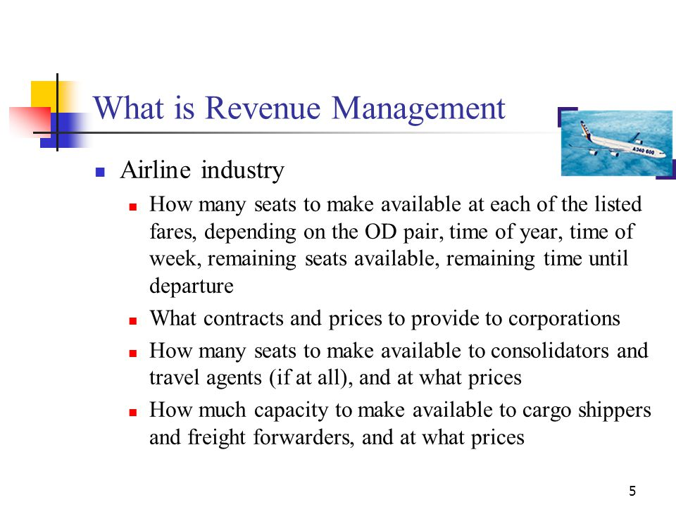 5 What is Revenue Management Airline industry How many seats to make available at each of the listed fares, depending on the OD pair, time of year, ti