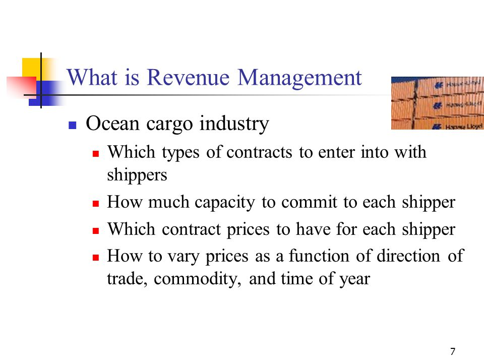 7 What is Revenue Management Ocean cargo industry Which types of contracts to enter into with shippers How much capacity to commit to each shipper Whi