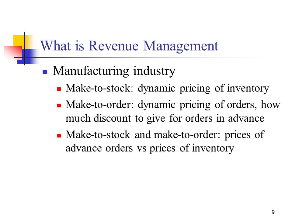 9 What is Revenue Management Manufacturing industry Make-to-stock: dynamic pricing of inventory Make-to-order: dynamic pricing of orders, how much dis