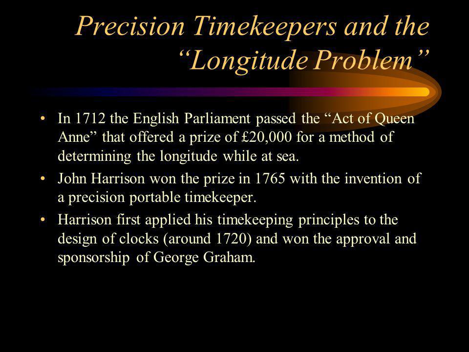 Precision Timekeepers and the Longitude Problem In 1712 the English Parliament passed the Act of Queen Anne that offered a prize of £20,000 for a method of determining the longitude while at sea.