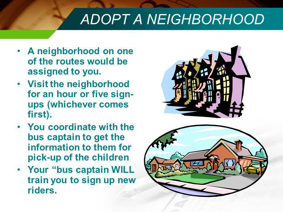 ADOPT A NEIGHBORHOOD A neighborhood on one of the routes would be assigned to you. Visit the neighborhood for an hour or five sign- ups (whichever com