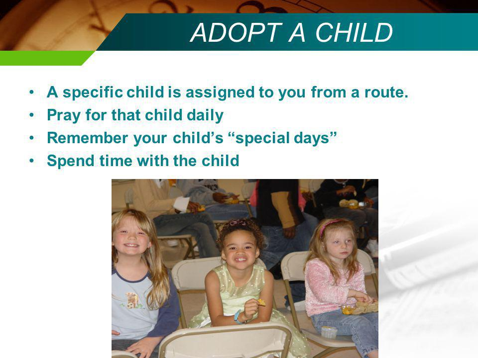 ADOPT A CHILD A specific child is assigned to you from a route. Pray for that child daily Remember your childs special days Spend time with the child