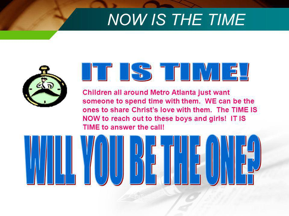 NOW IS THE TIME Children all around Metro Atlanta just want someone to spend time with them.