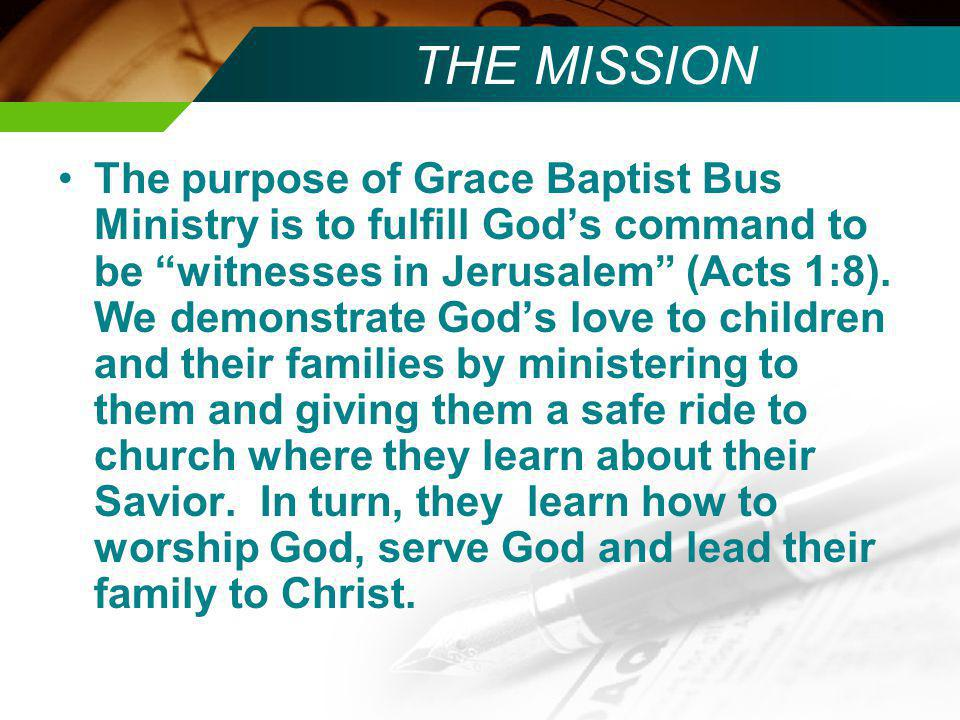 THE MISSION The purpose of Grace Baptist Bus Ministry is to fulfill Gods command to be witnesses in Jerusalem (Acts 1:8).
