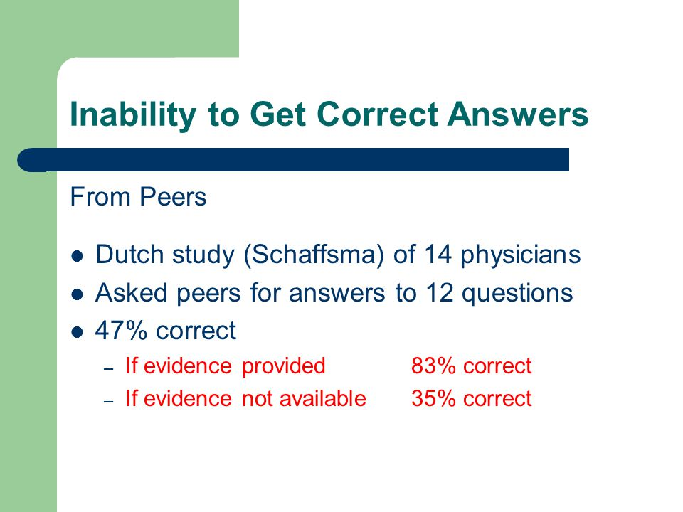 Inability to Get Correct Answers From Peers Dutch study (Schaffsma) of 14 physicians Asked peers for answers to 12 questions 47% correct – If evidence provided 83% correct – If evidence not available 35% correct