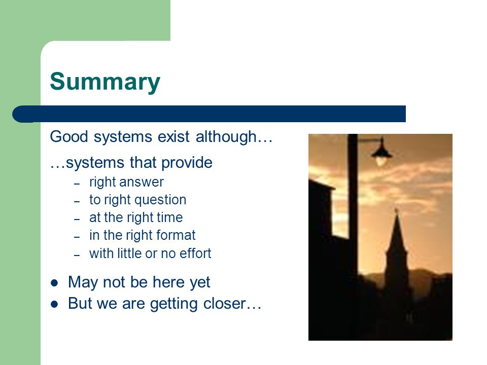 Summary Good systems exist although… …systems that provide – right answer – to right question – at the right time – in the right format – with little or no effort May not be here yet But we are getting closer…