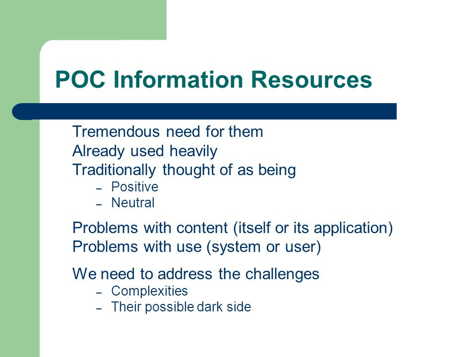 POC Information Resources Tremendous need for them Already used heavily Traditionally thought of as being – Positive – Neutral Problems with content (itself or its application) Problems with use (system or user) We need to address the challenges – Complexities – Their possible dark side