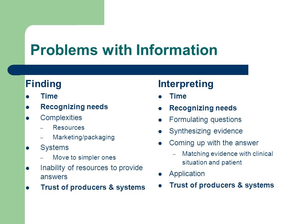 Problems with Information Finding Time Recognizing needs Complexities – Resources – Marketing/packaging Systems – Move to simpler ones Inability of resources to provide answers Trust of producers & systems Interpreting Time Recognizing needs Formulating questions Synthesizing evidence Coming up with the answer – Matching evidence with clinical situation and patient Application Trust of producers & systems