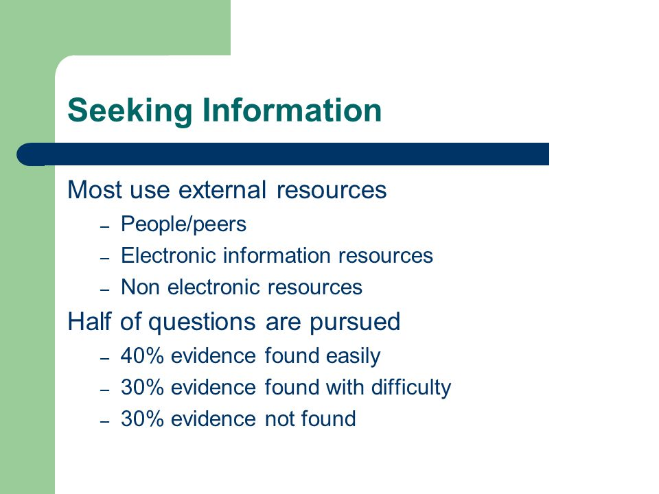 Seeking Information Most use external resources – People/peers – Electronic information resources – Non electronic resources Half of questions are pursued – 40% evidence found easily – 30% evidence found with difficulty – 30% evidence not found