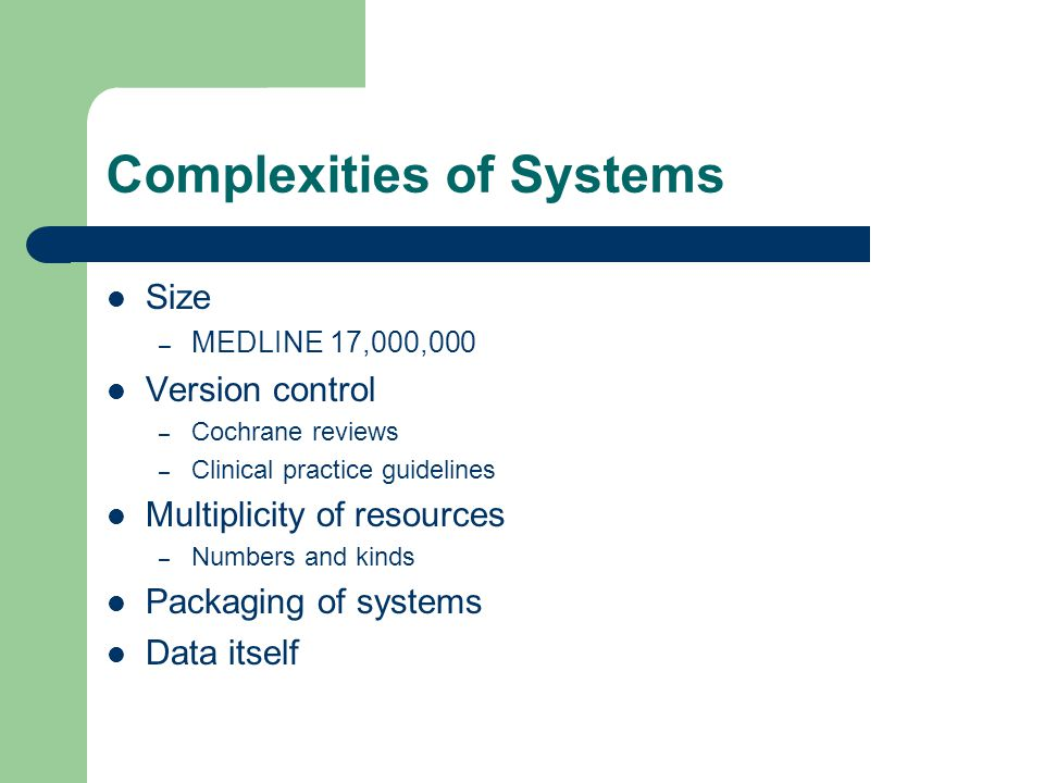 Complexities of Systems Size – MEDLINE 17,000,000 Version control – Cochrane reviews – Clinical practice guidelines Multiplicity of resources – Numbers and kinds Packaging of systems Data itself