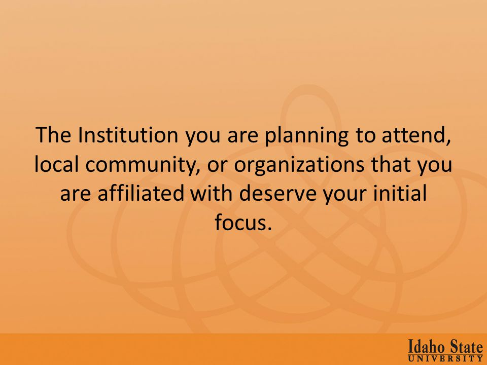 The Institution you are planning to attend, local community, or organizations that you are affiliated with deserve your initial focus.