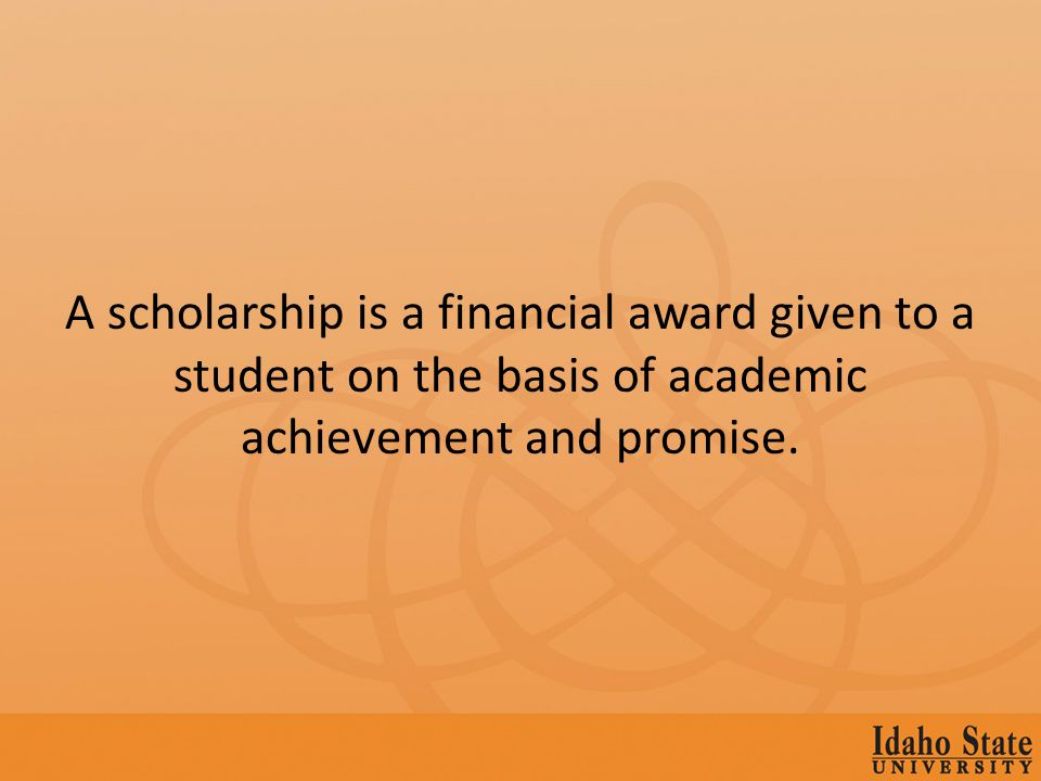 A scholarship is a financial award given to a student on the basis of academic achievement and promise.