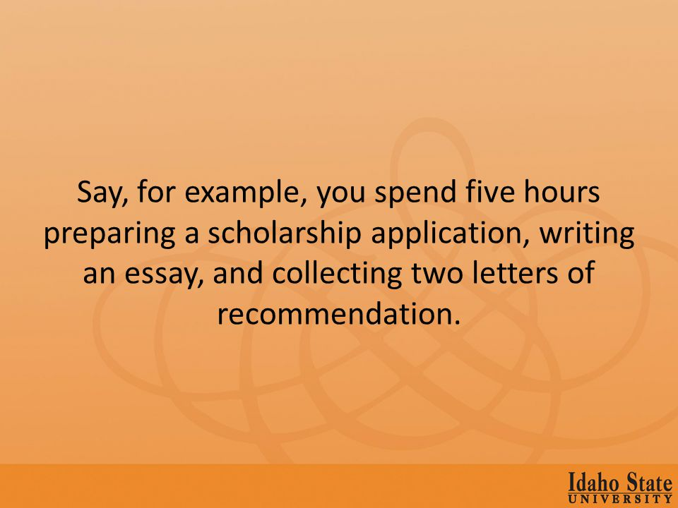 Say, for example, you spend five hours preparing a scholarship application, writing an essay, and collecting two letters of recommendation.