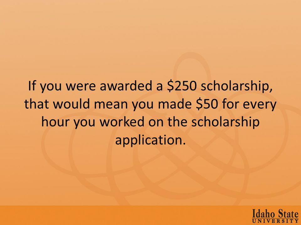 If you were awarded a $250 scholarship, that would mean you made $50 for every hour you worked on the scholarship application.
