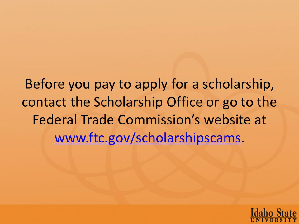 Before you pay to apply for a scholarship, contact the Scholarship Office or go to the Federal Trade Commissions website at www.ftc.gov/scholarshipscams.