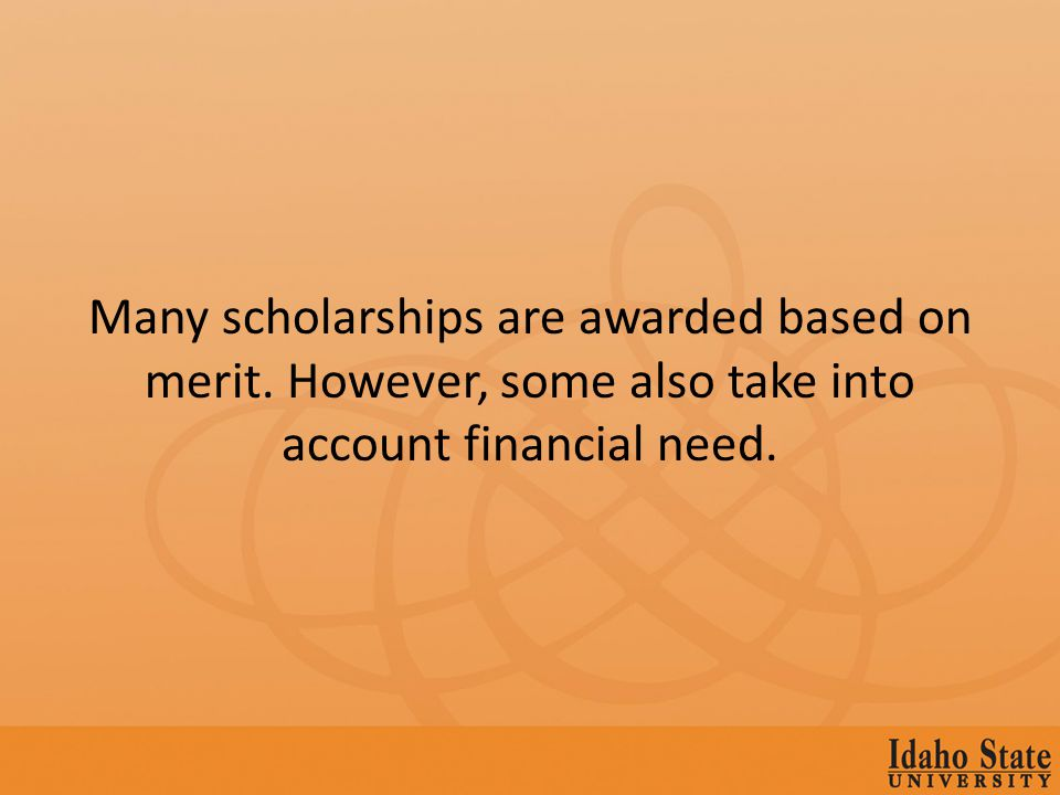 Many scholarships are awarded based on merit. However, some also take into account financial need.