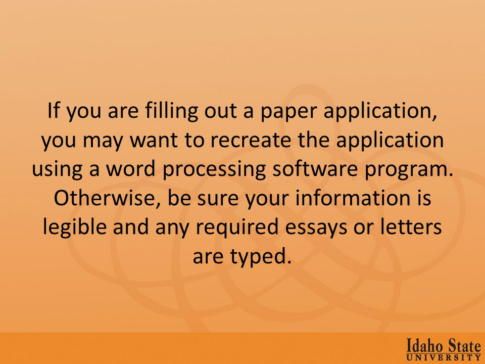 If you are filling out a paper application, you may want to recreate the application using a word processing software program.