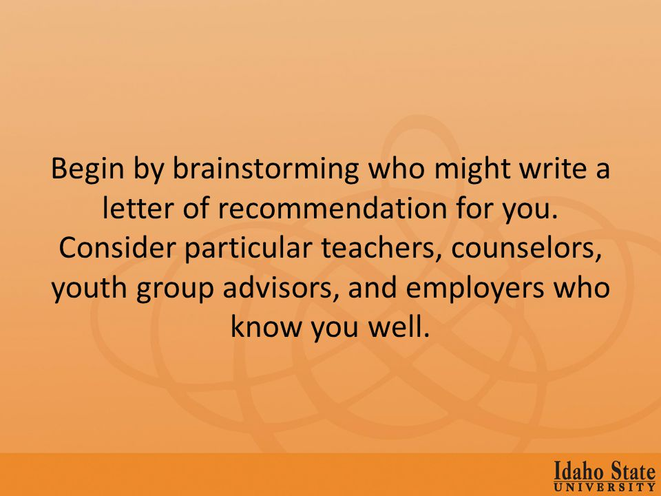 Begin by brainstorming who might write a letter of recommendation for you.
