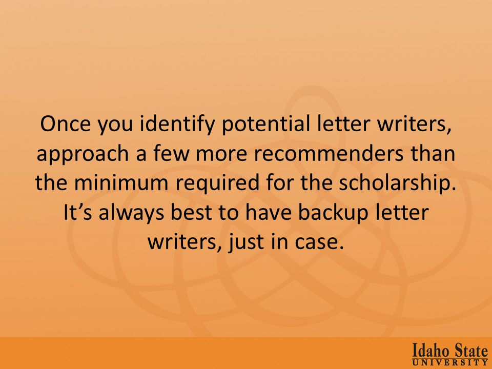 Once you identify potential letter writers, approach a few more recommenders than the minimum required for the scholarship.