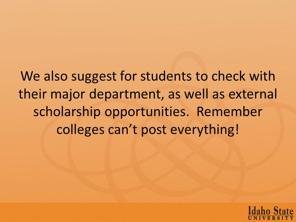 If you are still in High School check with your High School Counselor as they may also have information on scholarships that are available through the high school & other organizations.