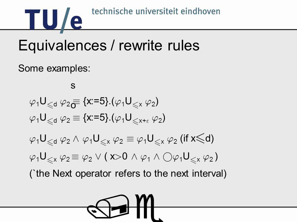 /e Equivalences / rewrite rules Some examples: 1 U 6 d 2 ´ {x:=5}.( 1 U 6 x 2 ) 1 U 6 d 2 ´ {x:=5}.( 1 U 6 x+ 2 ) 1 U 6 d 2 ^ 1 U 6 x 2 ´ 1 U 6 x 2 (if x 6 d) 1 U 6 x 2 ´ 2 _ ( x > 0 ^ 1 ^ ° 1 U 6 x 2 ) (`the Next operator refers to the next interval) s o