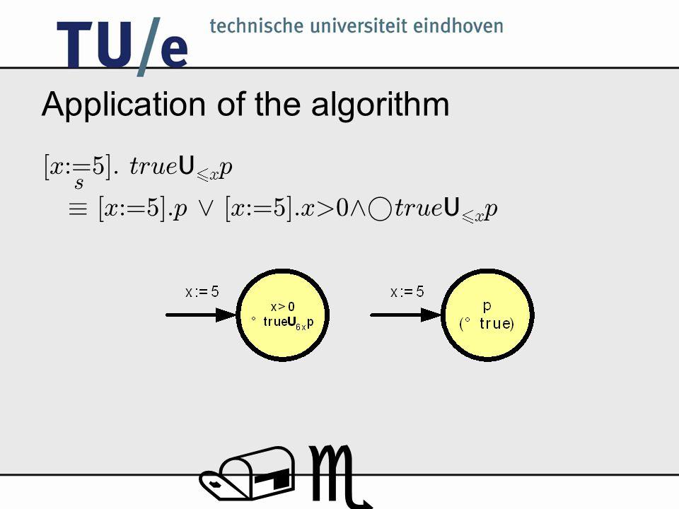 /e Application of the algorithm [x:=5]. true U 6 x p ´ [x:=5].p _ [x:=5].x>0 ^° true U 6 x p s