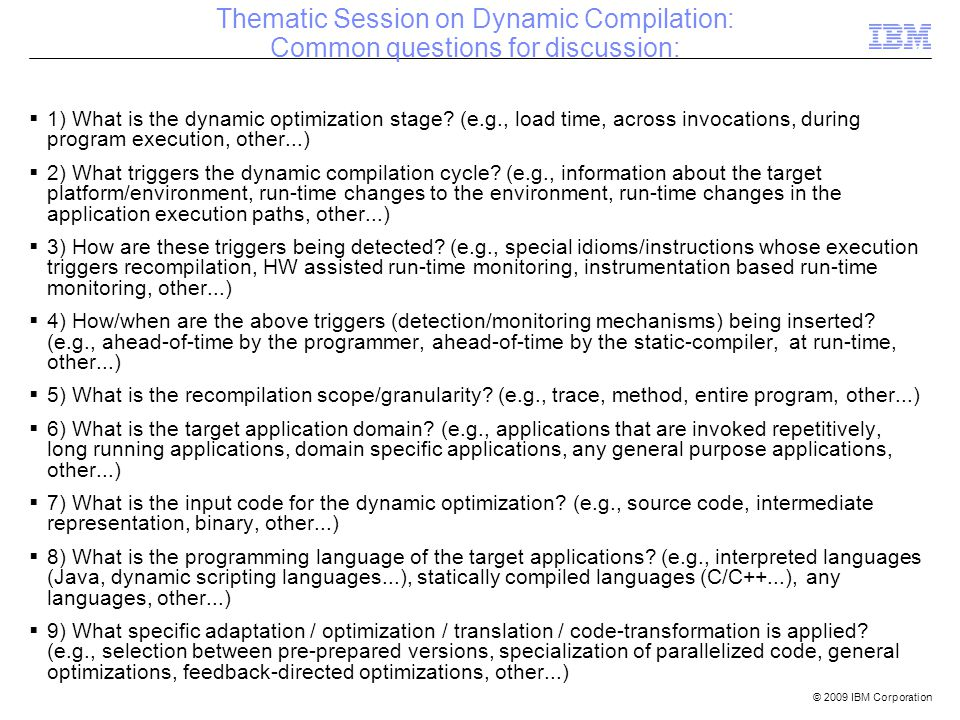 © 2009 IBM Corporation Thematic Session on Dynamic Compilation: Common questions for discussion: 1) What is the dynamic optimization stage.