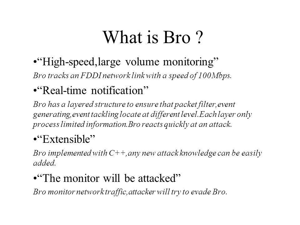 Structure of the Bro system Network libpcap Event Engine Policy Script Interpreter Event stream Filtered packet stream Packet stream Real-time notification Record to disk Tcpdump filter Event control Policy script