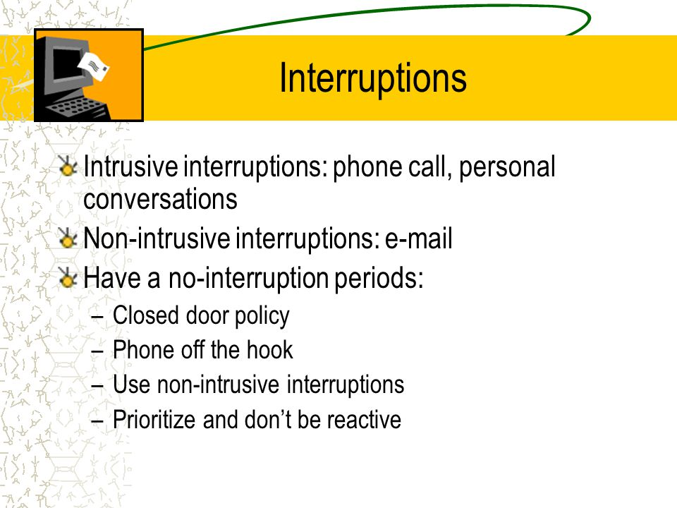 Interruptions Intrusive interruptions: phone call, personal conversations Non-intrusive interruptions: e-mail Have a no-interruption periods: –Closed door policy –Phone off the hook –Use non-intrusive interruptions –Prioritize and dont be reactive