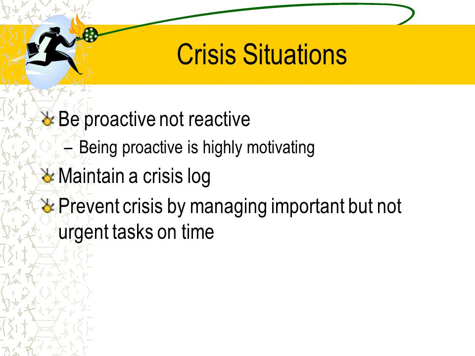 Crisis Situations Be proactive not reactive –Being proactive is highly motivating Maintain a crisis log Prevent crisis by managing important but not u