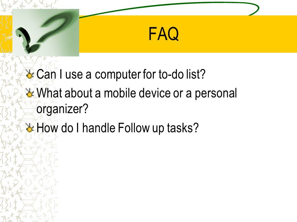 FAQ Can I use a computer for to-do list? What about a mobile device or a personal organizer? How do I handle Follow up tasks?
