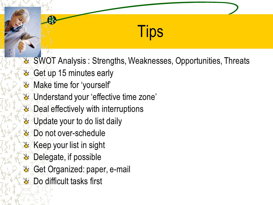Tips SWOT Analysis : Strengths, Weaknesses, Opportunities, Threats Get up 15 minutes early Make time for yourself Understand your effective time zone