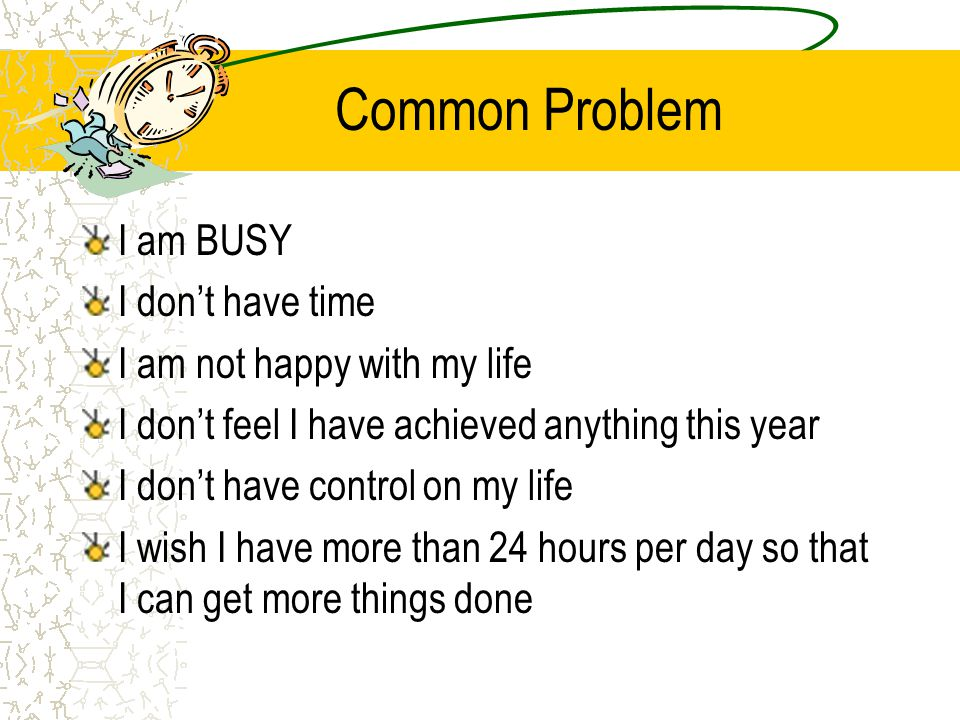 Common Problem I am BUSY I dont have time I am not happy with my life I dont feel I have achieved anything this year I dont have control on my life I