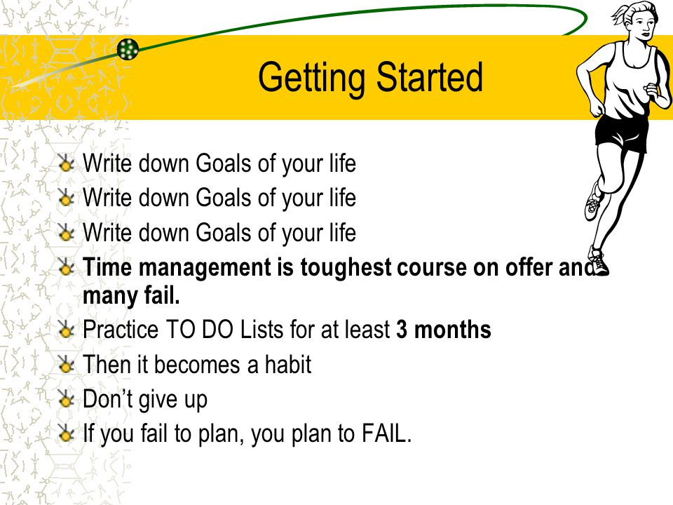 Getting Started Write down Goals of your life Time management is toughest course on offer and many fail. Practice TO DO Lists for at least 3 months Th