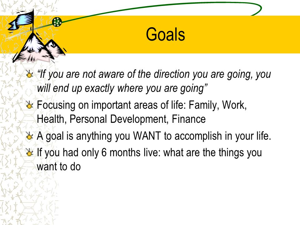 Goals If you are not aware of the direction you are going, you will end up exactly where you are going Focusing on important areas of life: Family, Wo