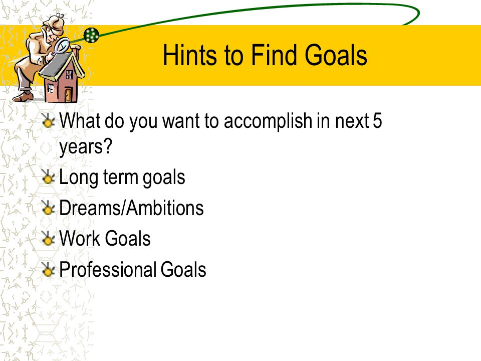 Hints to Find Goals What do you want to accomplish in next 5 years? Long term goals Dreams/Ambitions Work Goals Professional Goals