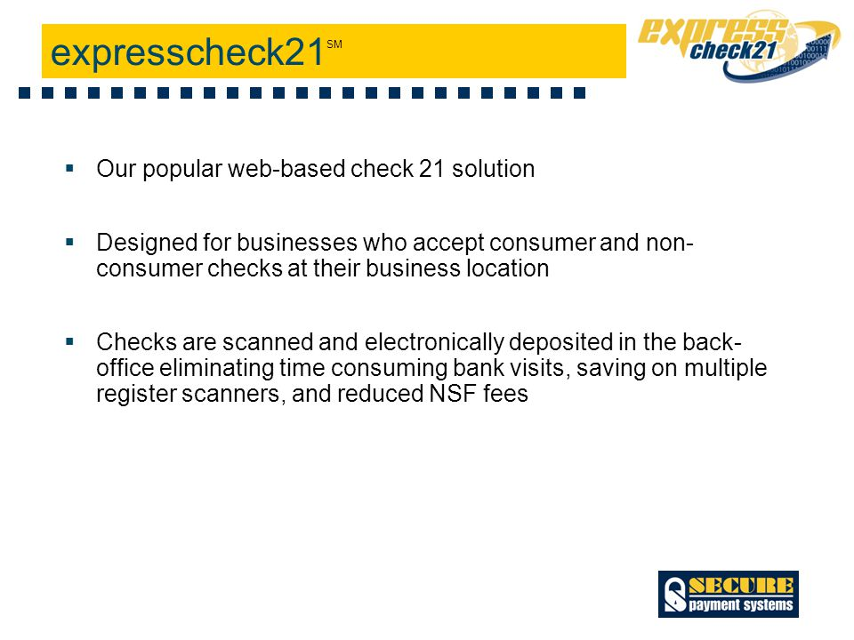 Web-based, convenient, secure, and easy to set-up 24/7 online access to retrieve check images and payment status Highly scalable to support any payment volume, from single users to large payment processing environments Ability to accelerate check clearing by sending the check items directly to the Federal Reserve Automatically captures the dollar amount on the check during scanning thereby reducing entry time and errors Substantial savings on returned item fees Key Features & Functionality